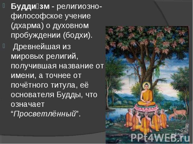 Будди зм - религиозно-философское учение (дхарма) о духовном пробуждении (бодхи). Будди зм - религиозно-философское учение (дхарма) о духовном пробуждении (бодхи). Древнейшая из мировых религий, получившая название от имени, а точнее от почётного ти…