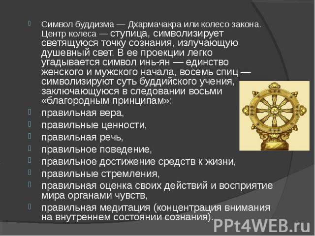 Символ буддизма— Дхармачакра или колесо закона. Центр колеса— ступица, символизирует светящуюся точку сознания, излучающую душевный свет. В ее проекции легко угадывается символ инь-ян— единство женского и мужского начала, восемь сп…