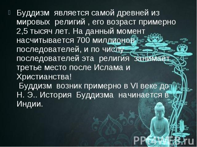 Буддизм является самой древней из мировых религий, его возраст примерно 2,5 тысяч лет. На данный момент насчитывается 700 миллионов последователей, и по числу последователей эта религия занимает третье место после Ислам…