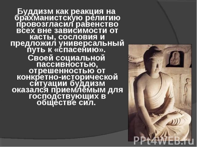 Буддизм как реакция на брахманистскую религию провозгласил равенство всех вне зависимости от касты, сословия и предложил универсальный путь к «спасению». Буддизм как реакция на брахманистскую религию провозгласил равенство всех вне зависимости от ка…