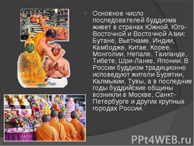 Основное число последователей буддизма живет в странах Южной, Юго-Восточной и Восточной Азии: Бутане, Вьетнаме, Индии, Камбодже, Китае, Корее, Монголии, Непале, Таиланде, Тибете, Шри-Ланке, Японии. В России буддизм традиционно исповедуют жители Буря…