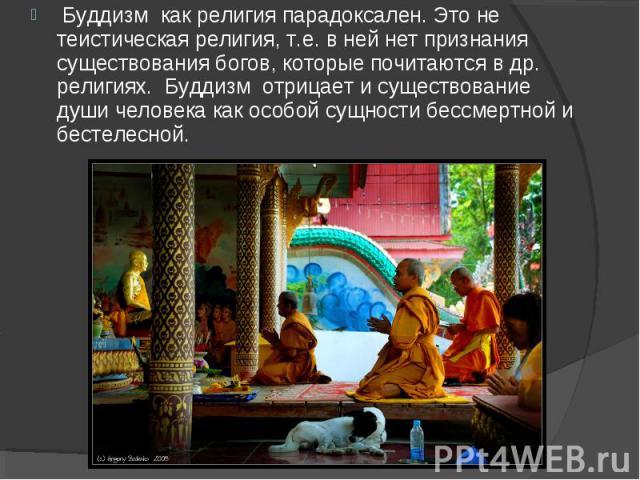Буддизм как религия парадоксален. Это не теистическая религия, т.е. в ней нет признания существования богов, которые почитаются в др. религиях. Буддизм отрицает и существование души человека как особой сущности бессмертной и …