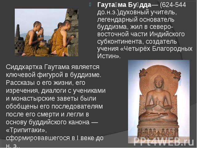 Гаута ма Бу дда— (624-544 до.н.э.)духовный учитель, легендарный основатель буддизма, жил в северо-восточной части Индийского субконтинента, создатель учения «Четырёх Благородных Истин». Гаута ма Бу дда— (624-544 до.н.э.)духовный учитель, легендарный…