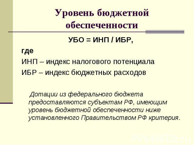 УБО = ИНП / ИБР, УБО = ИНП / ИБР, где ИНП – индекс налогового потенциала ИБР – индекс бюджетных расходов Дотации из федерального бюджета предоставляются субъектам РФ, имеющим уровень бюджетной обеспеченности ниже установленного Правительством РФ критерия.