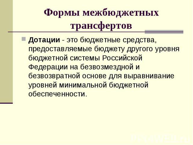 Дотации - это бюджетные средства, предоставляемые бюджету другого уровня бюджетной системы Российской Федерации на безвозмездной и безвозвратной основе для выравнивание уровней минимальной бюджетной обеспеченности. Дотации - это бюджетные средства, …