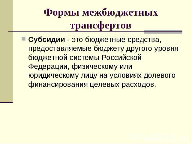 Субсидии - это бюджетные средства, предоставляемые бюджету другого уровня бюджетной системы Российской Федерации, физическому или юридическому лицу на условиях долевого финансирования целевых расходов. Субсидии - это бюджетные средства, предоставляе…