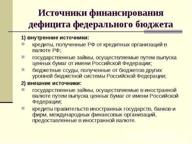 1) внутренние источники: 1) внутренние источники: кредиты, полученные РФ от кредитных организаций в валюте РФ; государственные займы, осуществляемые путем выпуска ценных бумаг от имени Российской Федерации; бюджетные ссуды, полученные от бюджетов др…