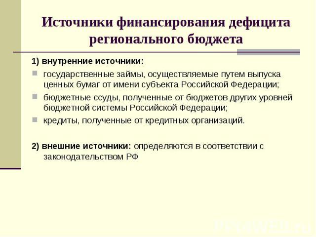 1) внутренние источники: 1) внутренние источники: государственные займы, осуществляемые путем выпуска ценных бумаг от имени субъекта Российской Федерации; бюджетные ссуды, полученные от бюджетов других уровней бюджетной системы Российской Федерации;…