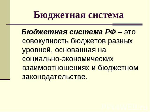 Бюджетная система РФ – это совокупность бюджетов разных уровней, основанная на социально-экономических взаимоотношениях и бюджетном законодательстве. Бюджетная система РФ – это совокупность бюджетов разных уровней, основанная на социально-экономичес…