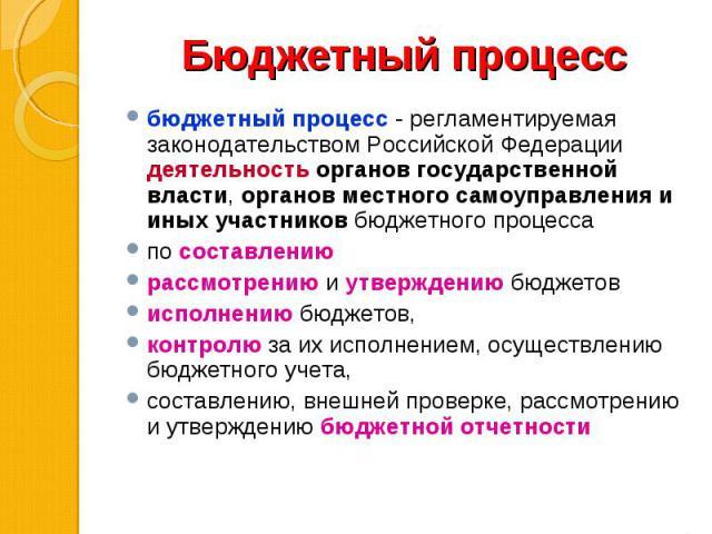 бюджетный процесс - регламентируемая законодательством Российской Федерации деятельность органов государственной власти, органов местного самоуправления и иных участников бюджетного процесса бюджетный процесс - регламентируемая законодательством Рос…