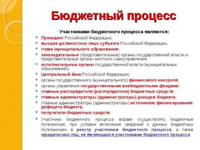 Участниками бюджетного процесса являются: Участниками бюджетного процесса являются: Президент Российской Федерации; высшее должностное лицо субъекта Российской Федерации, глава муниципального образования; законодательные (представительные) органы го…