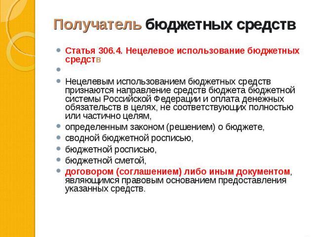 Статья 306.4. Нецелевое использование бюджетных средств Статья 306.4. Нецелевое использование бюджетных средств Нецелевым использованием бюджетных средств признаются направление средств бюджета бюджетной системы Российской Федерации и оплата денежны…