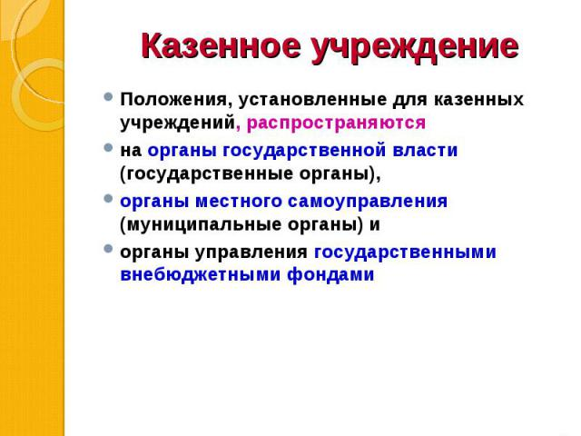 Положения, установленные для казенных учреждений, распространяются Положения, установленные для казенных учреждений, распространяются на органы государственной власти (государственные органы), органы местного самоуправления (муниципальные органы) и …