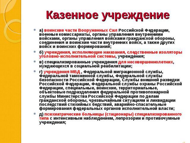 а) воинские части Вооруженных Сил Российской Федерации, военные комиссариаты, органы управления внутренними войсками, органы управления войсками гражданской обороны, соединения и воинские части внутренних войск, а также других войск и воинских форми…