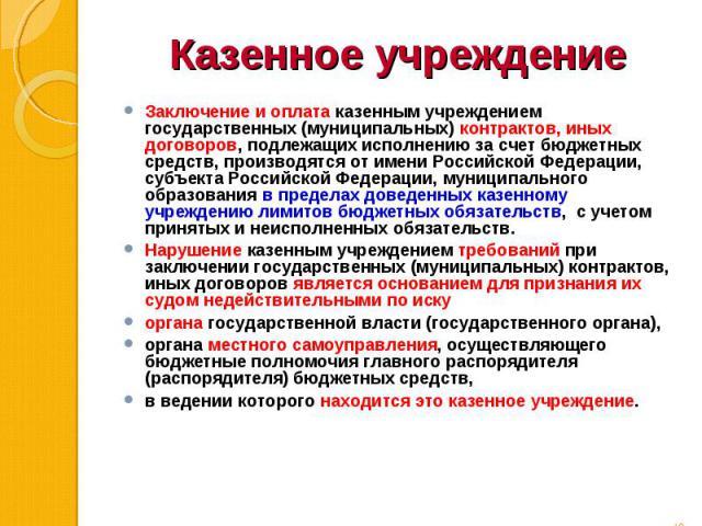 Заключение и оплата казенным учреждением государственных (муниципальных) контрактов, иных договоров, подлежащих исполнению за счет бюджетных средств, производятся от имени Российской Федерации, субъекта Российской Федерации, муниципального образован…