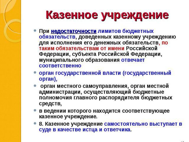 При недостаточности лимитов бюджетных обязательств, доведенных казенному учреждению для исполнения его денежных обязательств, по таким обязательствам от имени Российской Федерации, субъекта Российской Федерации, муниципального образования отвечает с…