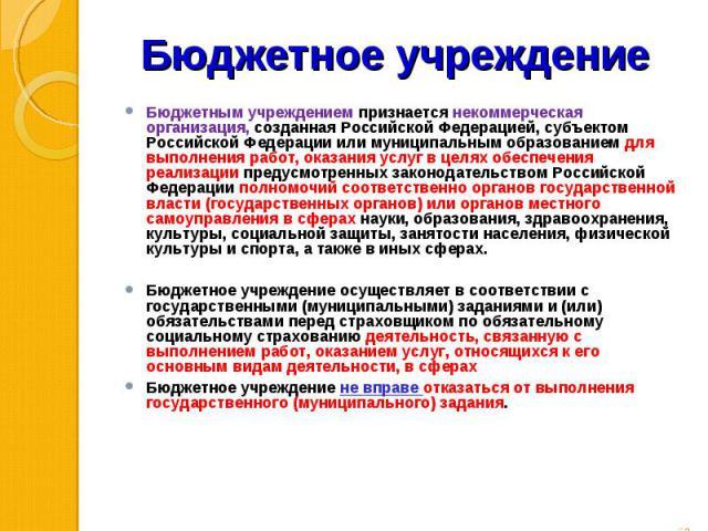 Бюджетным учреждением признается некоммерческая организация, созданная Российской Федерацией, субъектом Российской Федерации или муниципальным образованием для выполнения работ, оказания услуг в целях обеспечения реализации предусмотренных законодат…