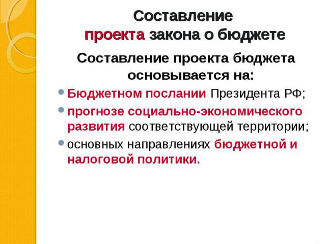 Составление проекта бюджета основывается на: Составление проекта бюджета основывается на: Бюджетном послании Президента РФ; прогнозе социально-экономического развития соответствующей территории; основных направлениях бюджетной и налоговой политики.