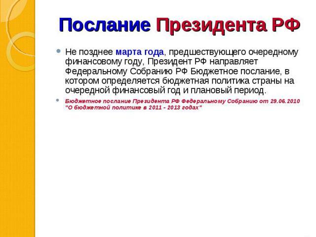 Не позднее марта года, предшествующего очередному финансовому году, Президент РФ направляет Федеральному Собранию РФ Бюджетное послание, в котором определяется бюджетная политика страны на очередной финансовый год и плановый период. Не позднее марта…