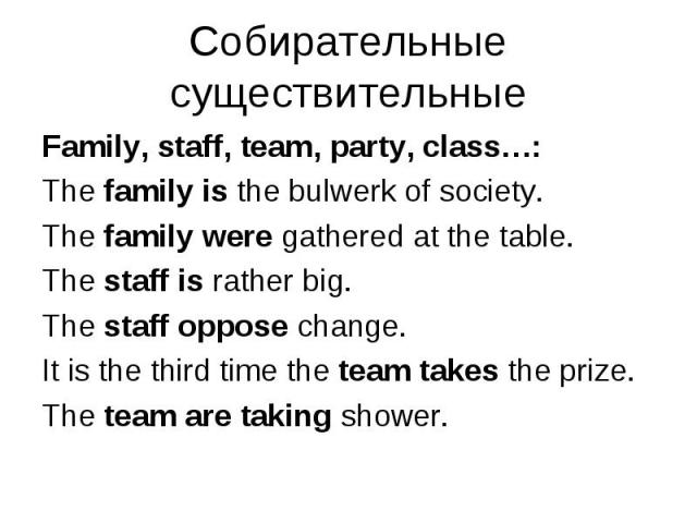 Family, staff, team, party, class…: Family, staff, team, party, class…: The family is the bulwerk of society. The family were gathered at the table. The staff is rather big. The staff oppose change. It is the third time the team takes the prize. The…