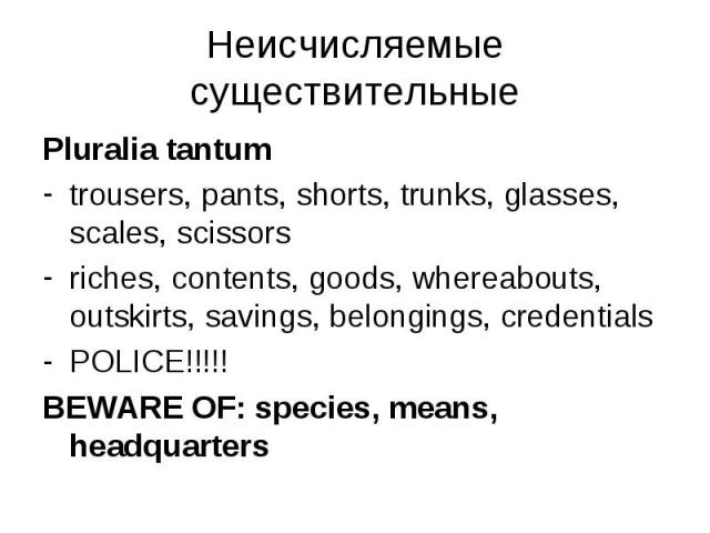 Pluralia tantum Pluralia tantum trousers, pants, shorts, trunks, glasses, scales, scissors riches, contents, goods, whereabouts, outskirts, savings, belongings, credentials POLICE!!!!! BEWARE OF: species, means, headquarters