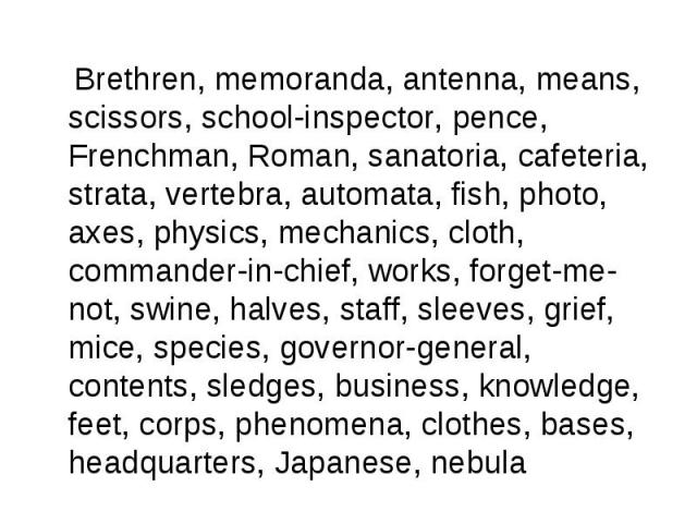 Brethren, memoranda, antenna, means, scissors, school-inspector, pence, Frenchman, Roman, sanatoria, cafeteria, strata, vertebra, automata, fish, photo, axes, physics, mechanics, cloth, commander-in-chief, works, forget-me-not, swine, halves, staff,…