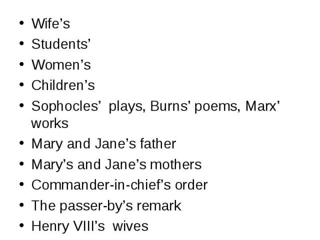 Wife's Wife's Students' Women's Children's Sophocles' plays, Burns' poems, Marx' works Mary and Jane's father Mary's and Jane's mothers Commander-in-chief's order The passer-by's remark Henry VIII's wives