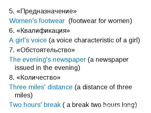 5. «Предназначение» 5. «Предназначение» Women's footwear (footwear for women) 6. «Квалификация» A girl's voice (a voice characteristic of a girl) 7. «Обстоятельство» The evening's newspaper (a newspaper issued in the evening) 8. «Количество» Three m…