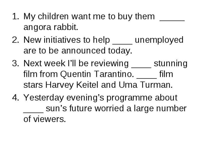 My children want me to buy them _____ angora rabbit. My children want me to buy them _____ angora rabbit. New initiatives to help ____ unemployed are to be announced today. Next week I'll be reviewing ____ stunning film from Quentin Tarantino. ____ …