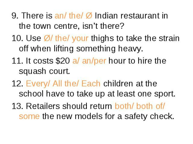 9. There is an/ the/ Ø Indian restaurant in the town centre, isn't there? 9. There is an/ the/ Ø Indian restaurant in the town centre, isn't there? 10. Use Ø/ the/ your thighs to take the strain off when lifting something heavy. 11. It costs $20 a/ …