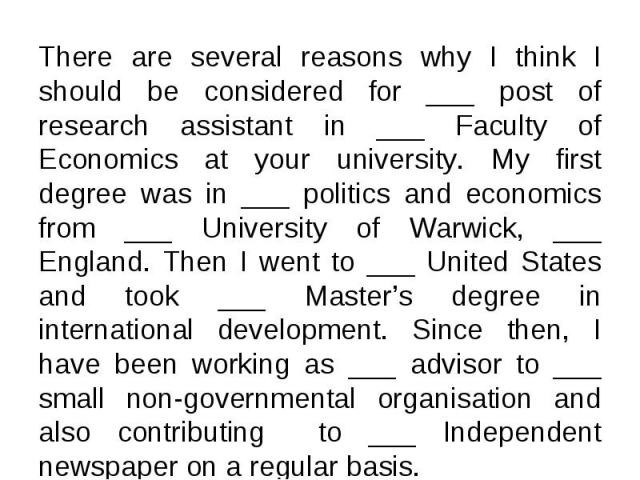There are several reasons why I think I should be considered for ___ post of research assistant in ___ Faculty of Economics at your university. My first degree was in ___ politics and economics from ___ University of Warwick, ___ England. Then I wen…