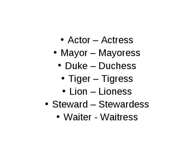 Actor – Actress Actor – Actress Mayor – Mayoress Duke – Duchess Tiger – Tigress Lion – Lioness Steward – Stewardess Waiter - Waitress