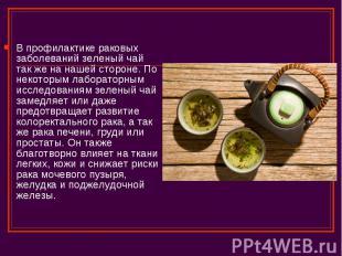 В профилактике раковых заболеваний зеленый чай так же на нашей стороне. По некот