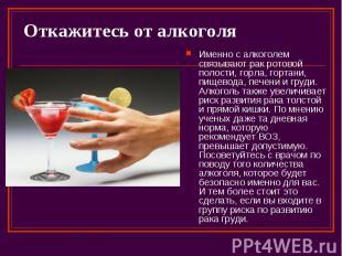 Откажитесь от алкоголя Именно с алкоголем связывают рак ротовой полости, горла,
