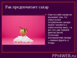 Рак предпочитает сахар Сам по себе сахар не вызывает рак. Но избыточное потребле