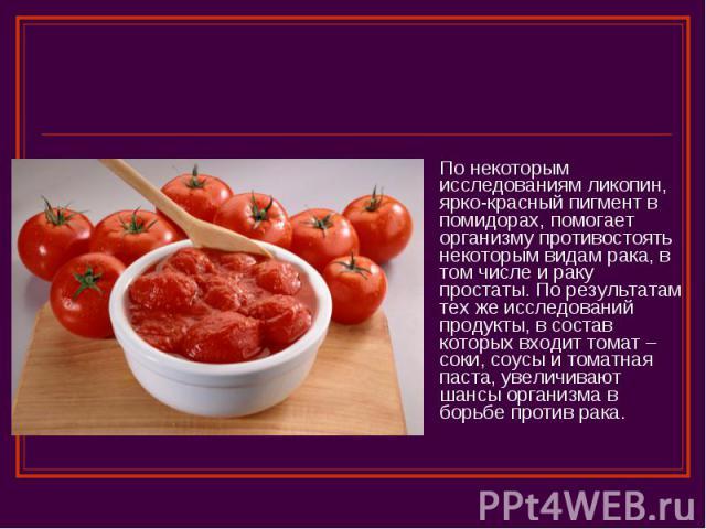 По некоторым исследованиям ликопин, ярко-красный пигмент в помидорах, помогает организму противостоять некоторым видам рака, в том числе и раку простаты. По результатам тех же исследований продукты, в состав которых входит томат – соки, соусы и тома…