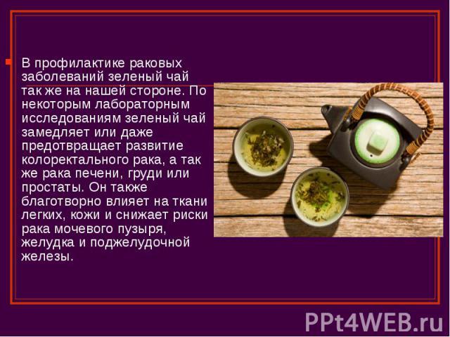 В профилактике раковых заболеваний зеленый чай так же на нашей стороне. По некоторым лабораторным исследованиям зеленый чай замедляет или даже предотвращает развитие колоректального рака, а так же рака печени, груди или простаты. Он также благотворн…