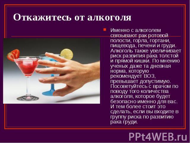 Откажитесь от алкоголя Именно с алкоголем связывают рак ротовой полости, горла, гортани, пищевода, печени и груди. Алкоголь также увеличивает риск развития рака толстой и прямой кишки. По мнению ученых даже та дневная норма, которую рекомендует ВОЗ,…