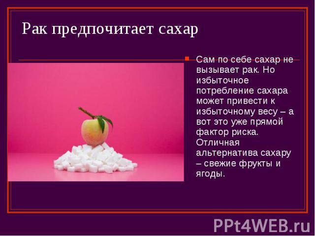 Рак предпочитает сахар Сам по себе сахар не вызывает рак. Но избыточное потребление сахара может привести к избыточному весу – а вот это уже прямой фактор риска. Отличная альтернатива сахару – свежие фрукты и ягоды.