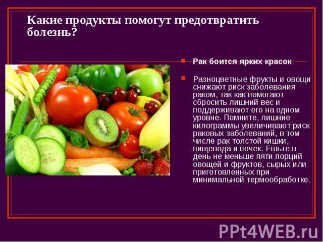 Какие продукты помогут предотвратить болезнь? Рак боится ярких красок Разноцветные фрукты и овощи снижают риск заболевания раком, так как помогают сбросить лишний вес и поддерживают его на одном уровне. Помните, лишние килограммы увеличивают риск ра…