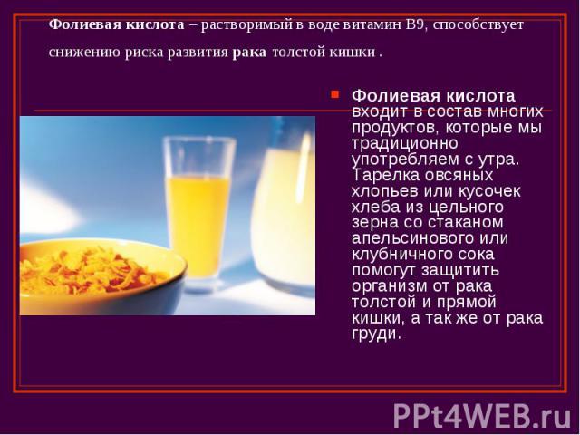 Фолиевая кислота – растворимый в воде витамин B9, способствует снижению риска развития рака толстой кишки . Фолиевая кислота входит в состав многих продуктов, которые мы традиционно употребляем с утра. Тарелка овсяных хлопьев или кусочек хлеба из це…