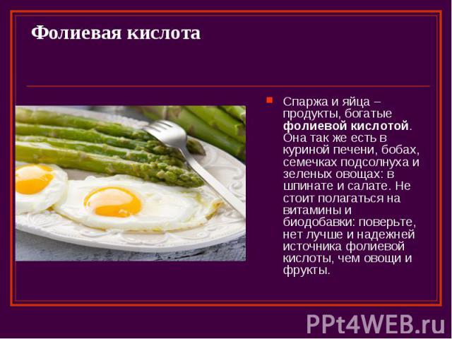 Фолиевая кислота Спаржа и яйца – продукты, богатые фолиевой кислотой. Она так же есть в куриной печени, бобах, семечках подсолнуха и зеленых овощах: в шпинате и салате. Не стоит полагаться на витамины и биодобавки: поверьте, нет лучше и надежней ист…