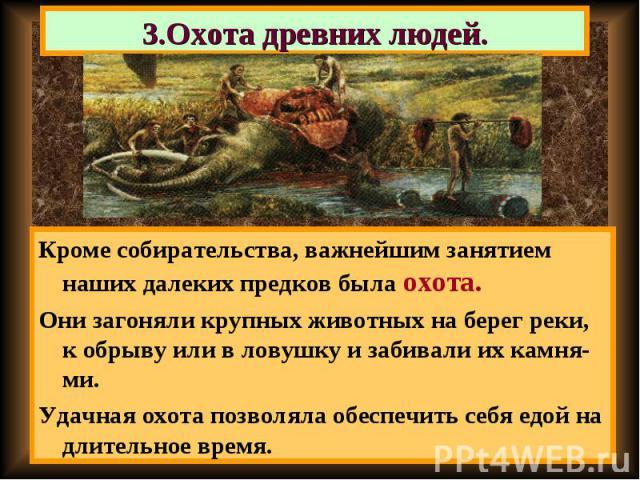 Кроме собирательства, важнейшим занятием наших далеких предков была охота. Кроме собирательства, важнейшим занятием наших далеких предков была охота. Они загоняли крупных животных на берег реки, к обрыву или в ловушку и забивали их камня-ми. Удачная…