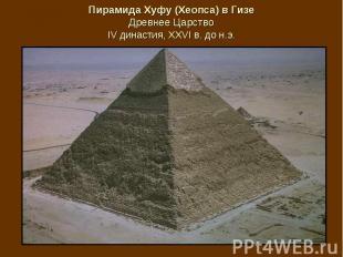 Пирамида Хуфу (Хеопса) в Гизе Древнее Царство IV династия, XXVI в. до н.э.