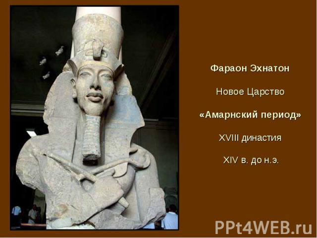 Фараон Эхнатон Новое Царство «Амарнский период» XVIII династия XIV в. до н.э.