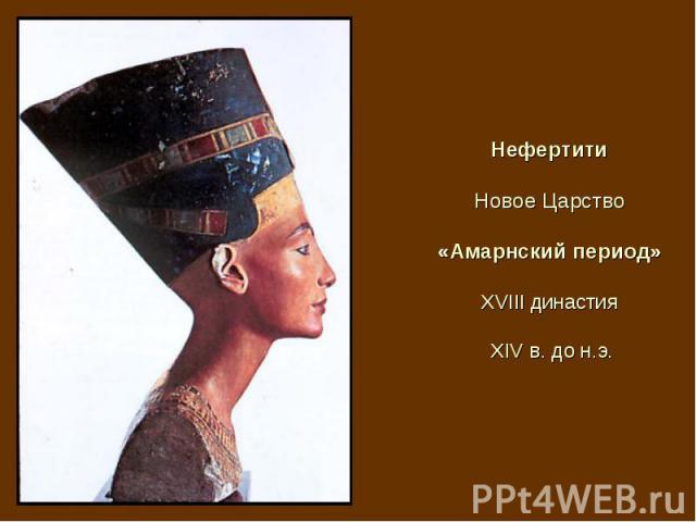 Нефертити Новое Царство «Амарнский период» XVIII династия XIV в. до н.э.