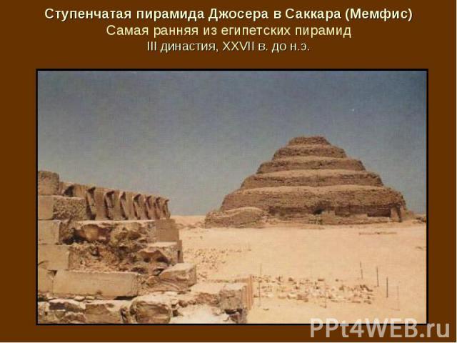 Ступенчатая пирамида Джосера в Саккара (Мемфис) Самая ранняя из египетских пирамид III династия, XXVII в. до н.э.