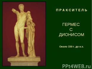 П Р А К С И Т Е Л Ь ГЕРМЕС С ДИОНИСОМ Около 330 г. до н.э.
