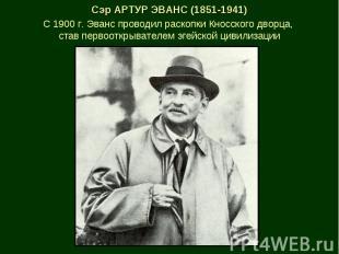 Сэр АРТУР ЭВАНС (1851-1941) С 1900 г. Эванс проводил раскопки Кносского дворца,