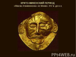 КРИТО-МИКЕНСКИЙ ПЕРИОД «Маска Агамемнона» из Микен. XIV в. до н.э.